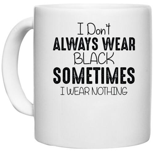 | I DONT ALWAYS WEAR BLACK SOMETIMES I WEAR NOTHING