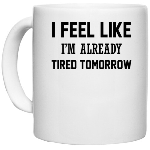 | I FEEL LIKE I M ALREADY TIRED TOMORROW