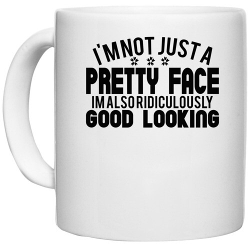 | i'm not just a pretty face im also ridiculously good looking